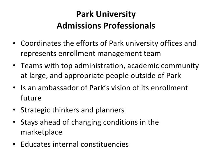 Park University Admissions Professionals <ul><li>Coordinates the efforts of Park university offices and represents enrollm...