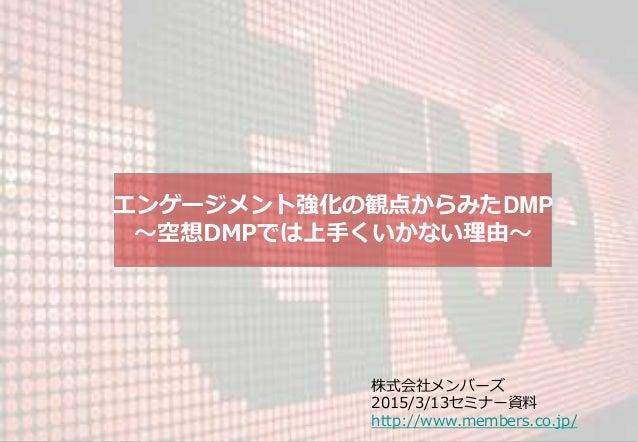 エンゲージメント強化の観点からみたDMP ~空想DMPでは上手くいかない理由~ 株式会社メンバーズ 2015/3/13セミナー資料 http://www.members.co.jp/