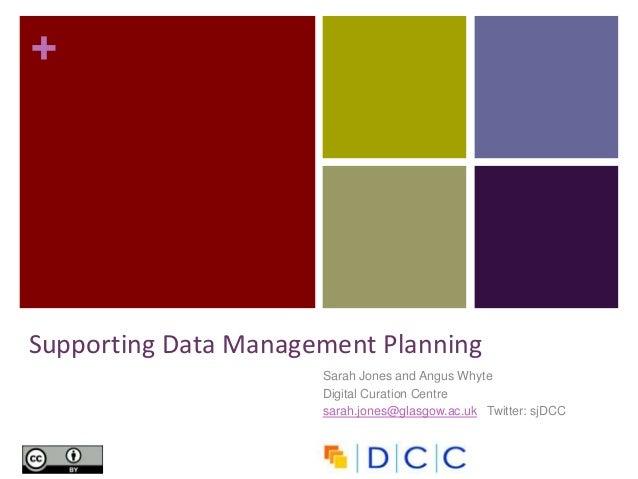+ Sarah Jones and Angus Whyte Digital Curation Centre sarah.jones@glasgow.ac.uk Twitter: sjDCC Supporting Data Management ...
