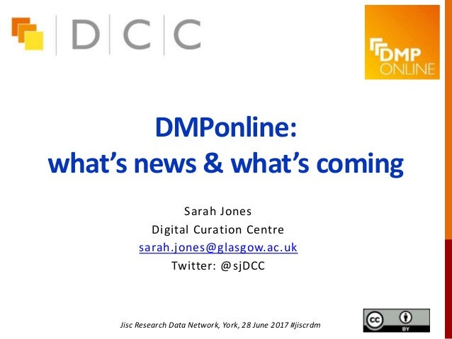 DMPonline: what's news & what's coming Sarah Jones Digital Curation Centre sarah.jones@glasgow.ac.uk Twitter: @sjDCC Jisc ...