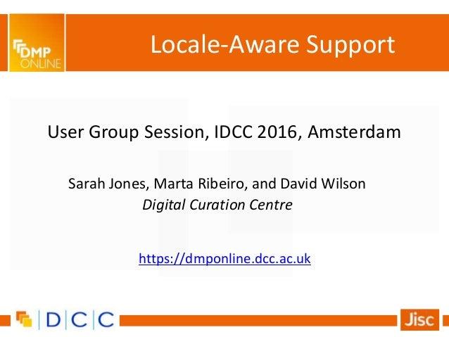 User Group Session, IDCC 2016, Amsterdam Sarah Jones, Marta Ribeiro, and David Wilson Digital Curation Centre Locale-Aware...