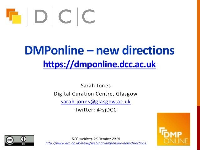 DMPonline – new directions https://dmponline.dcc.ac.uk Sarah Jones Digital Curation Centre, Glasgow sarah.jones@glasgow.ac...