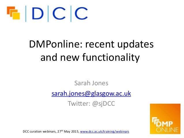 DMPonline: recent updates and new functionality Sarah Jones sarah.jones@glasgow.ac.uk Twitter: @sjDCC DCC curation webinar...