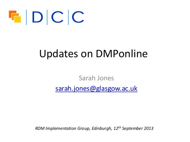 Updates on DMPonline Sarah Jones sarah.jones@glasgow.ac.uk RDM Implementation Group, Edinburgh, 12th September 2013