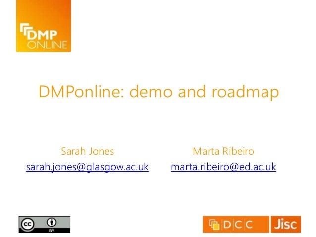 DMPonline: demo and roadmap Sarah Jones sarah.jones@glasgow.ac.uk Marta Ribeiro marta.ribeiro@ed.ac.uk