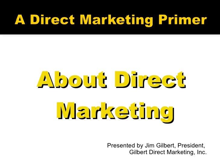 <ul><li>About Direct Marketing </li></ul><ul><li>Presented by Jim Gilbert, President,  </li></ul><ul><li>Gilbert Direct Ma...