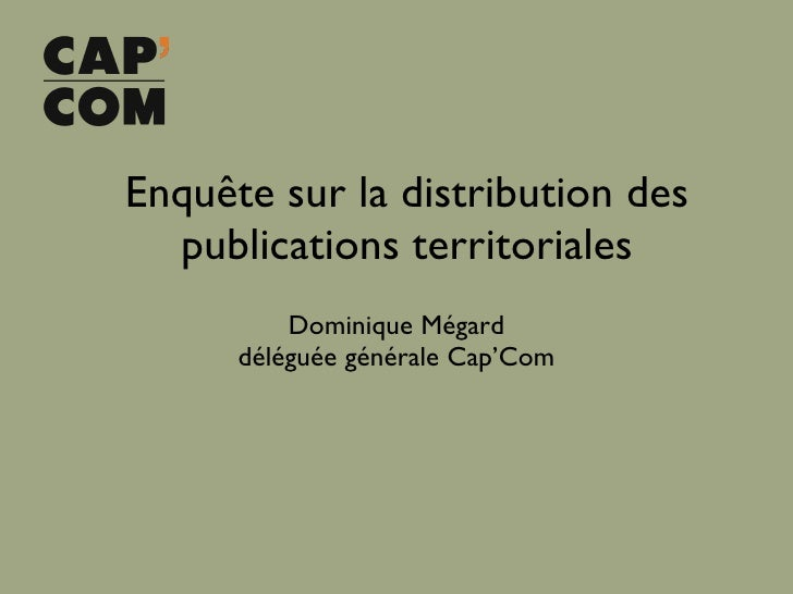 Enquête sur la distribution des publications territoriales <ul><li>Dominique Mégard </li></ul><ul><li>déléguée générale Ca...