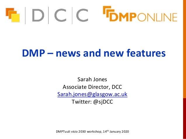 DMP – news and new features Sarah Jones Associate Director, DCC Sarah.jones@glasgow.ac.uk Twitter: @sjDCC DMPTuuli visio 2...