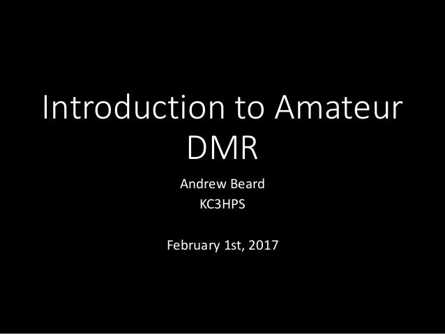 Introduction to Amateur DMR Andrew Beard KC3HPS February 1st, 2017