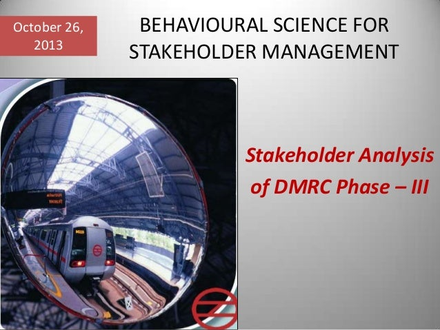 October 26, 2013  BEHAVIOURAL SCIENCE FOR STAKEHOLDER MANAGEMENT  Stakeholder Analysis of DMRC Phase – III