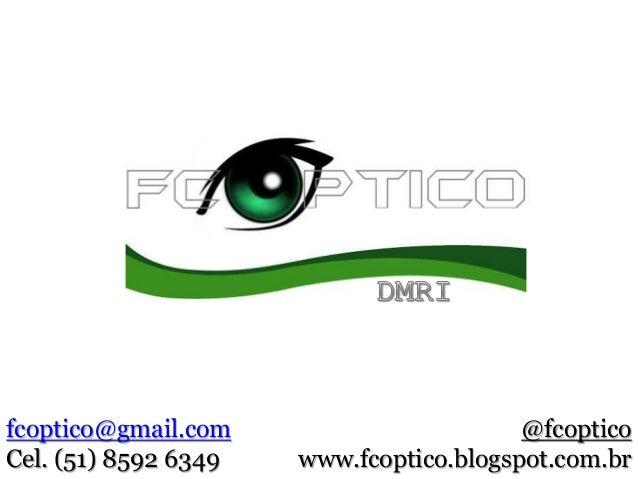 fcoptico@gmail.com Cel. (51) 8592 6349 @fcoptico www.fcoptico.blogspot.com.br