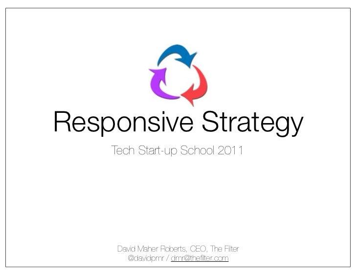Responsive Strategy    Tech Start-up School 2011     David Maher Roberts, CEO, The Filter       @davidpmr / dmr@thefilter.com