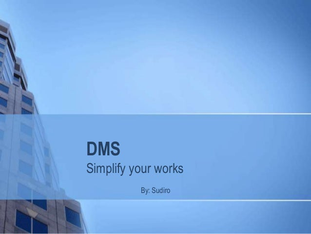 DMS Simplify your works By: Sudiro