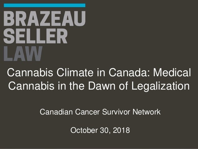 Cannabis Climate in Canada: Medical Cannabis in the Dawn of Legalization Canadian Cancer Survivor Network October 30, 2018