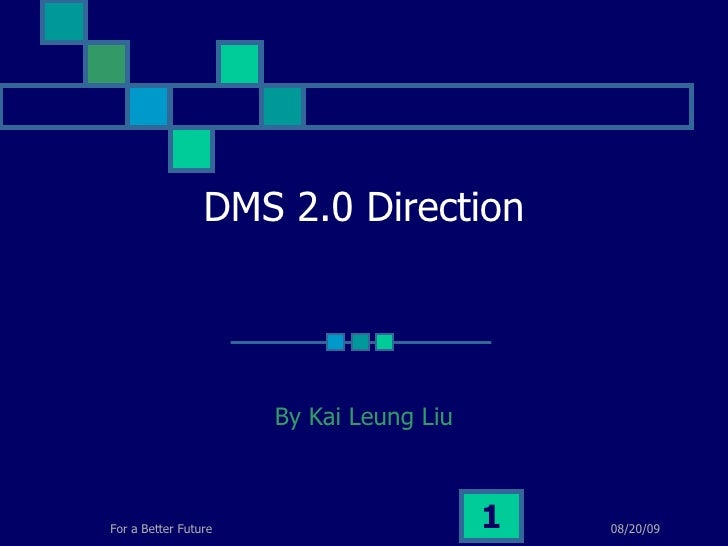 DMS 2.0 Direction By Kai Leung Liu 06/06/09 For a Better Future