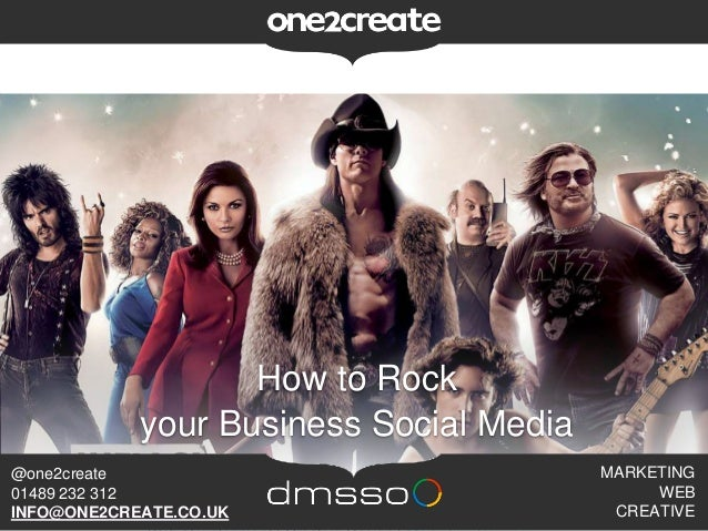 How to Rock your Business Social Media MARKETING WEB CREATIVE @one2create 01489 232 312 INFO@ONE2CREATE.CO.UK