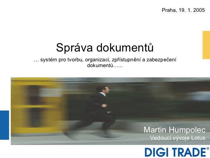 Správa dokumentů … systém pro tvorbu, organizaci, zpřístupnění a zabezpeč e ní dokumentů…... Martin Humpolec Vedoucí vývoj...