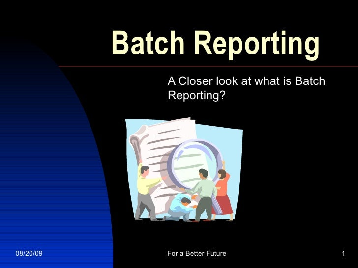 Batch Reporting A Closer look at what is Batch Reporting?