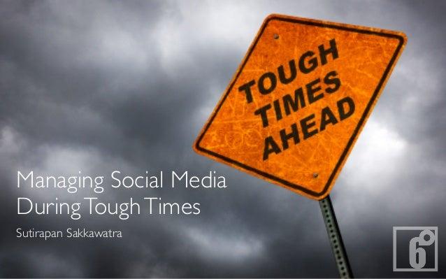 Managing Social MediaDuring Tough TimesSutirapan Sakkawatra