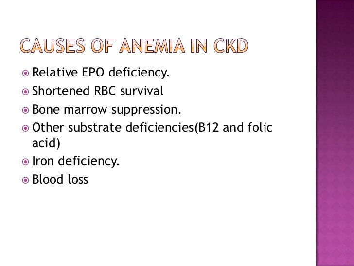 Causes of anemia in CKD<br />Relative EPO deficiency.<br />Shortened RBC survival<br />Bone marrow suppression.<br />Other...