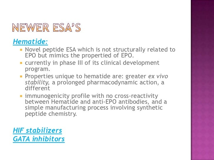 Newer ESA's<br />Hematide: <br />Novel peptide ESA which is not structurally related to EPO but mimics the propertied of E...