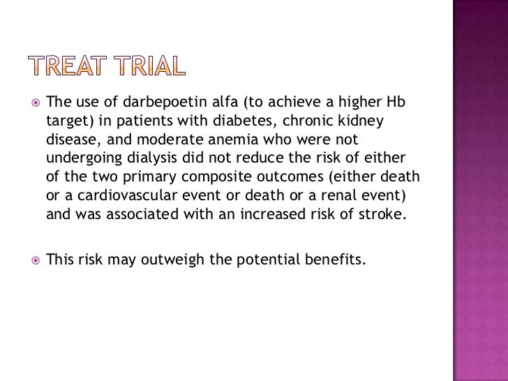 TREAT trial<br />The use of darbepoetinalfa (to achieve a higher Hb target) in patients with diabetes, chronic kidney dise...