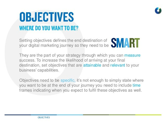 OBJECTIVES They are the part of your strategy through which you can measure success. To increase the likelihood of arrivin...