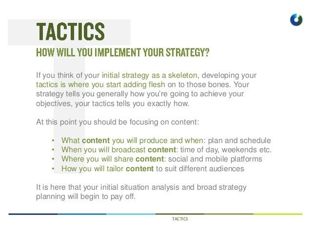 TACTICS If you think of your initial strategy as a skeleton, developing your tactics is where you start adding flesh on to...