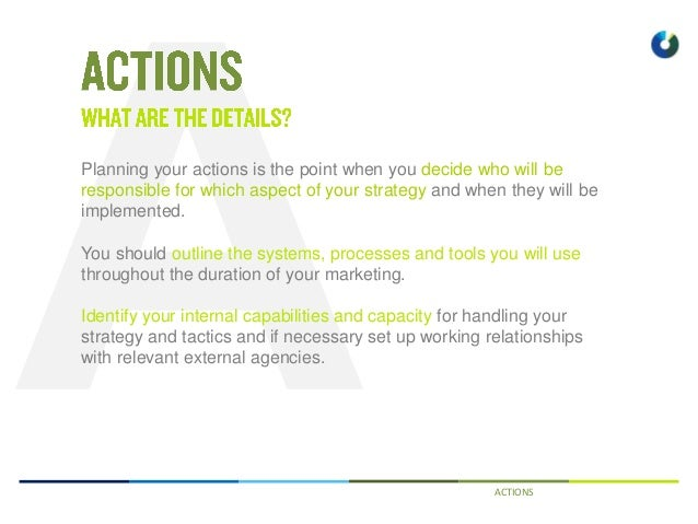 ACTIONS Planning your actions is the point when you decide who will be responsible for which aspect of your strategy and w...