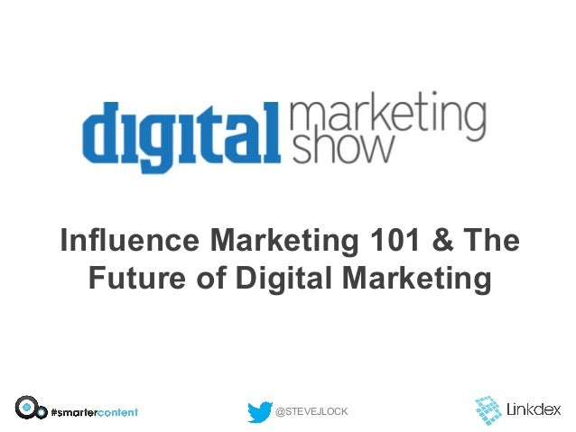 Influence Marketing 101 & The Future of Digital Marketing  @STEVEJLOCK