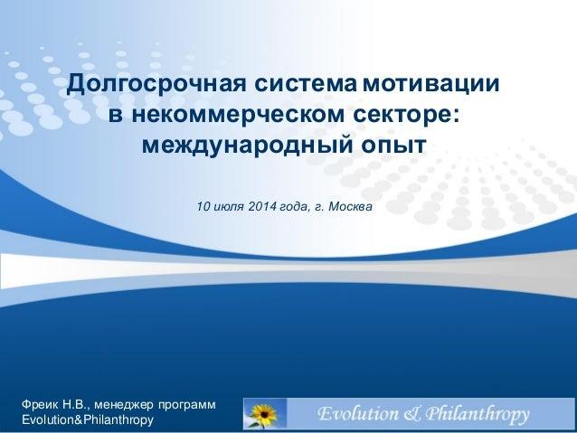 Долгосрочная системамотивации в некоммерческом секторе: международный опыт 10 июля 2014 года, г. Москва Фреик Н.В., менедж...