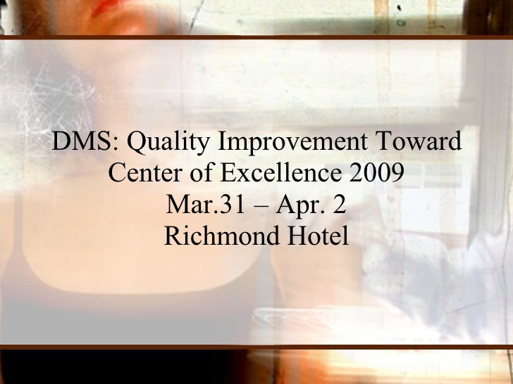 DMS: Quality Improvement Toward Center of Excellence 2009 Mar.31 – Apr. 2 Richmond Hotel