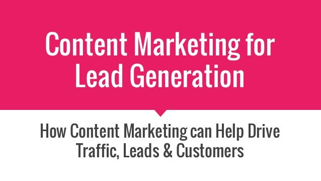 Content Marketing for Lead Generation How Content Marketing can Help Drive Traffic, Leads & Customers