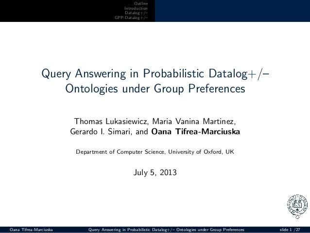 Outline Introduction Datalog+/– GPP-Datalog+/– Query Answering in Probabilistic Datalog+/– Ontologies under Group Preferen...