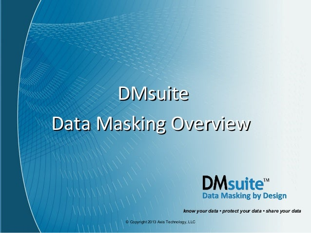 © Copyright 2013 Axis Technology, LLC DMsuiteDMsuite Data Masking OverviewData Masking Overview know your data • protect y...