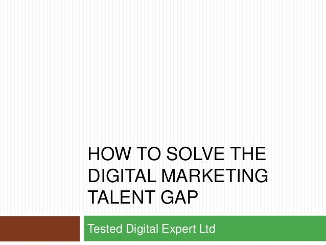 HOW TO SOLVE THE DIGITAL MARKETING TALENT GAP Tested Digital Expert Ltd