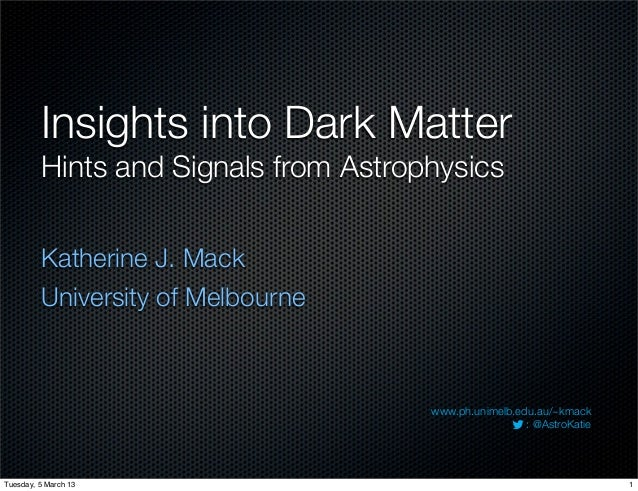 Insights into Dark Matter         Hints and Signals from Astrophysics         Katherine J. Mack         University of Melb...