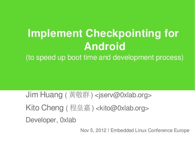 Implement Checkpointing for         Android(to speed up boot time and development process)Jim Huang ( 黃敬群 ) <jserv@0xlab.o...