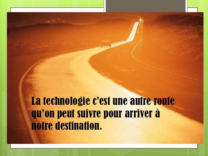 La technologie c'est une autre route qu'on peut suivre pour arriver à notre destination. <br />