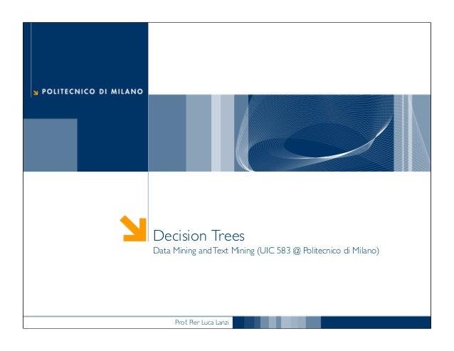 Prof. Pier Luca Lanzi Decision Trees Data Mining andText Mining (UIC 583 @ Politecnico di Milano)