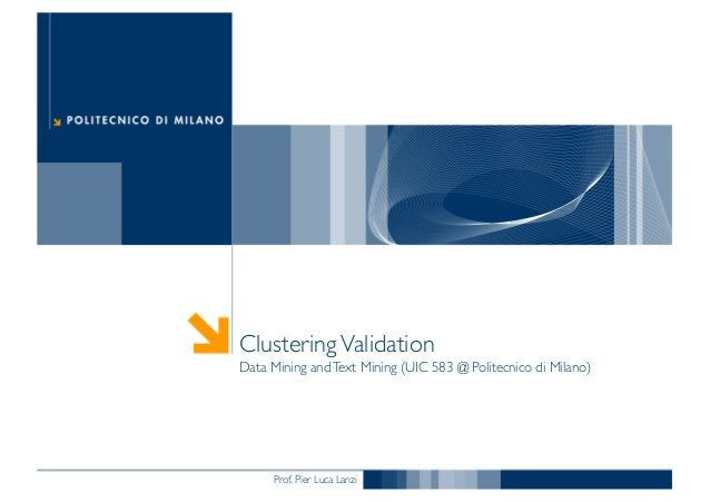 Prof. Pier Luca Lanzi ClusteringValidation Data Mining andText Mining (UIC 583 @ Politecnico di Milano)
