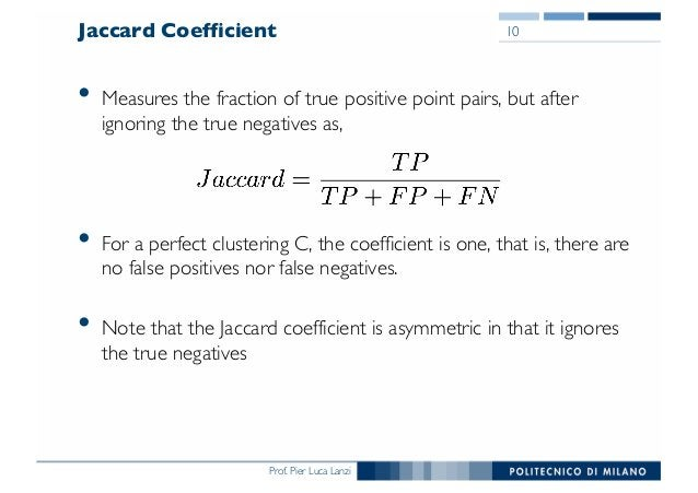 Prof. Pier Luca Lanzi Jaccard Coefficient • Measures the fraction of true positive point pairs, but after ignoring the tru...