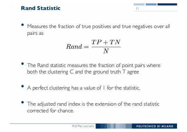 Prof. Pier Luca Lanzi Rand Statistic • Measures the fraction of true positives and true negatives over all pairs as • The ...