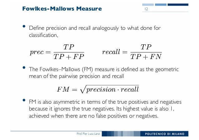 Prof. Pier Luca Lanzi Fowlkes-Mallows Measure • Define precision and recall analogously to what done for classification, •...
