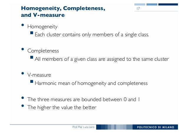 Prof. Pier Luca Lanzi Homogeneity, Completeness, and V-measure • Homogeneity §Each cluster contains only members of a sing...