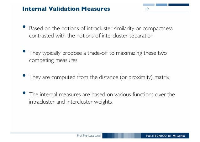 Prof. Pier Luca Lanzi Internal Validation Measures • Based on the notions of intracluster similarity or compactness contra...