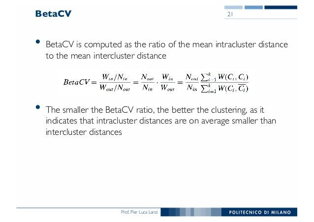 Prof. Pier Luca Lanzi BetaCV • BetaCV is computed as the ratio of the mean intracluster distance to the mean intercluster ...