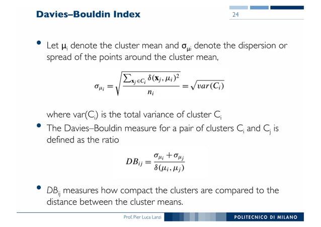Prof. Pier Luca Lanzi Davies–Bouldin Index • Let μi denote the cluster mean and σμi denote the dispersion or spread of the...
