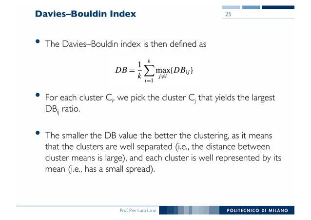 Prof. Pier Luca Lanzi Davies–Bouldin Index • The Davies–Bouldin index is then defined as • For each cluster Ci, we pick th...