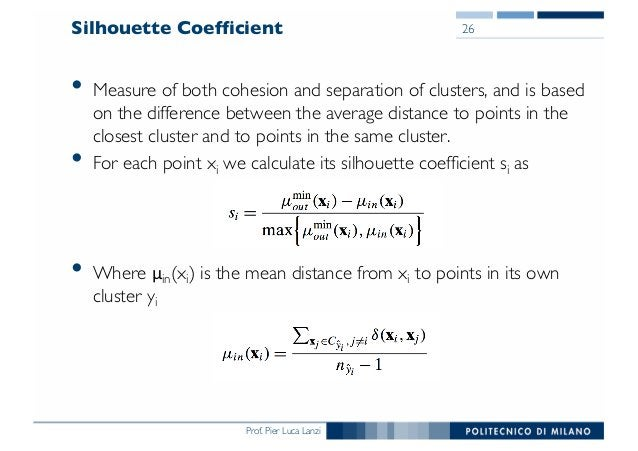Prof. Pier Luca Lanzi Silhouette Coefficient • Measure of both cohesion and separation of clusters, and is based on the di...